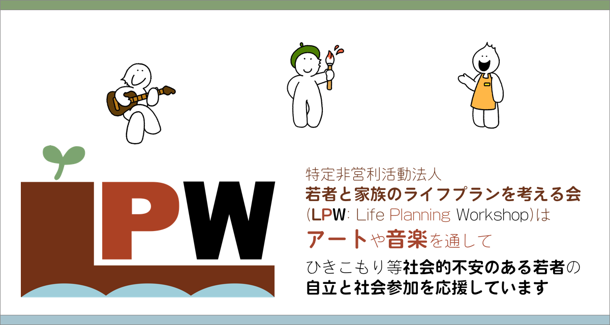 LPWは、アートや音楽を通して、ひきこもり等社会的不安のある若者の自立と社会参加を応援しています encouraging young people to develop self-confidence through art and music!